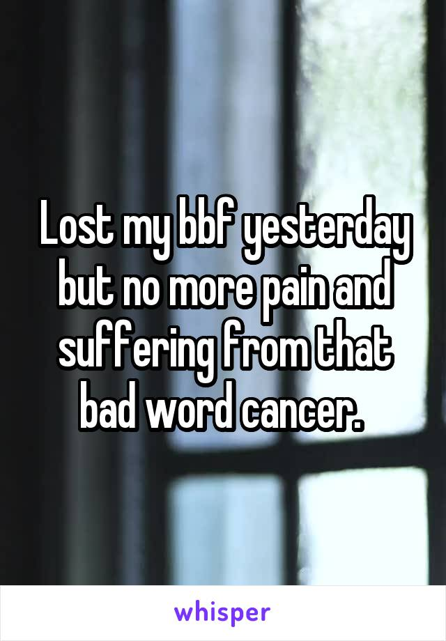 Lost my bbf yesterday but no more pain and suffering from that bad word cancer.
