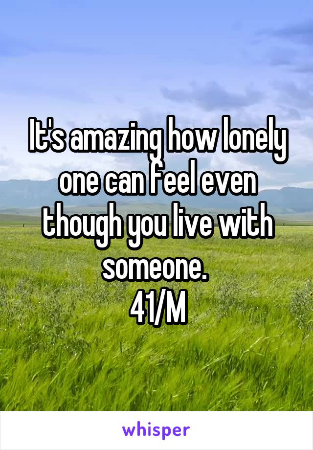 It's amazing how lonely one can feel even though you live with someone.  41/M