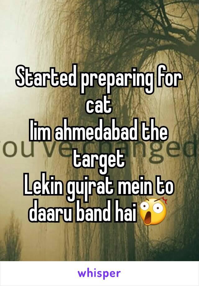 Started preparing for cat Iim ahmedabad the target Lekin gujrat mein to daaru band hai😲