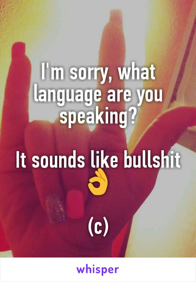 I'm sorry, what language are you speaking?  It sounds like bullshit👌  (c)