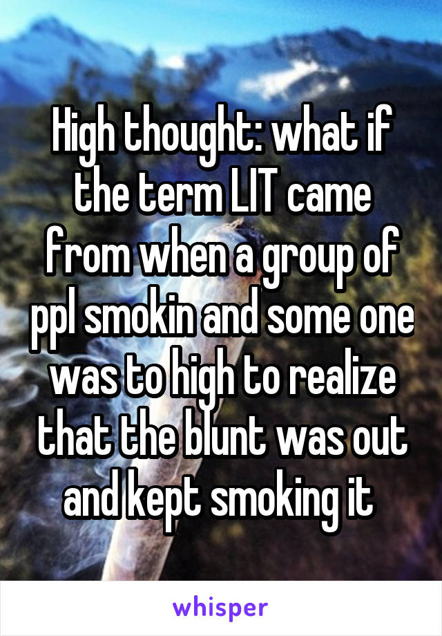High thought: what if the term LIT came from when a group of ppl smokin and some one was to high to realize that the blunt was out and kept smoking it