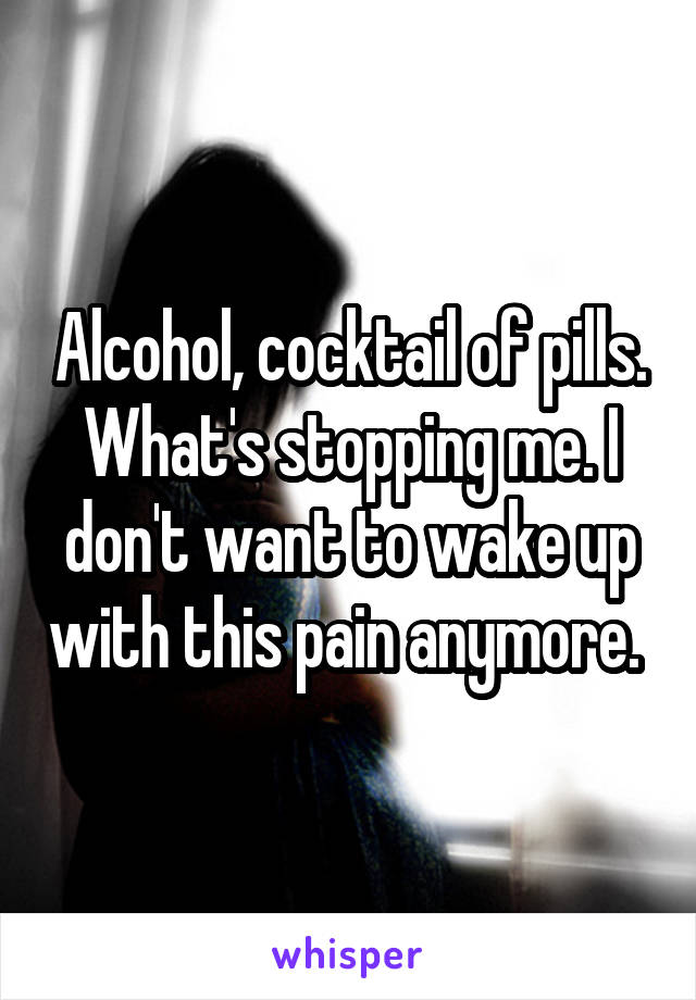 Alcohol, cocktail of pills. What's stopping me. I don't want to wake up with this pain anymore.