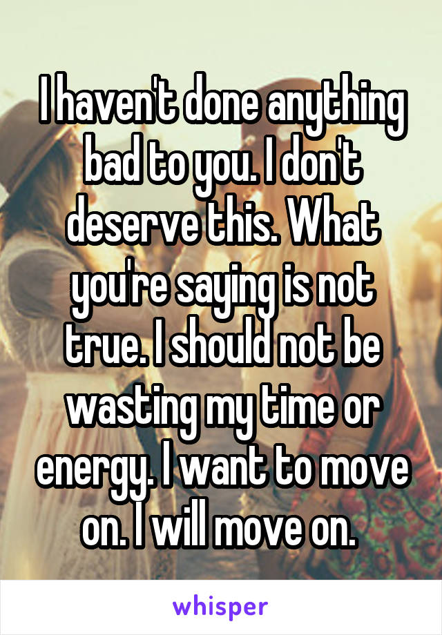 I haven't done anything bad to you. I don't deserve this. What you're saying is not true. I should not be wasting my time or energy. I want to move on. I will move on.
