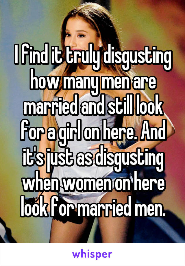 I find it truly disgusting how many men are married and still look for a girl on here. And it's just as disgusting when women on here look for married men.