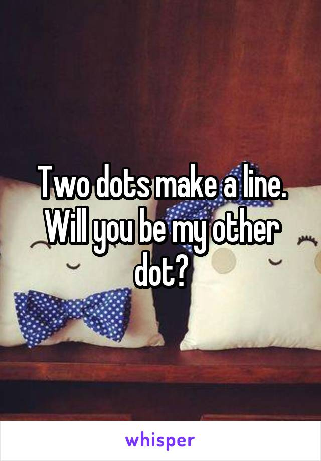 Two dots make a line. Will you be my other dot?