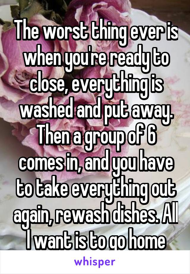 The worst thing ever is when you're ready to close, everything is washed and put away. Then a group of 6 comes in, and you have to take everything out again, rewash dishes. All I want is to go home