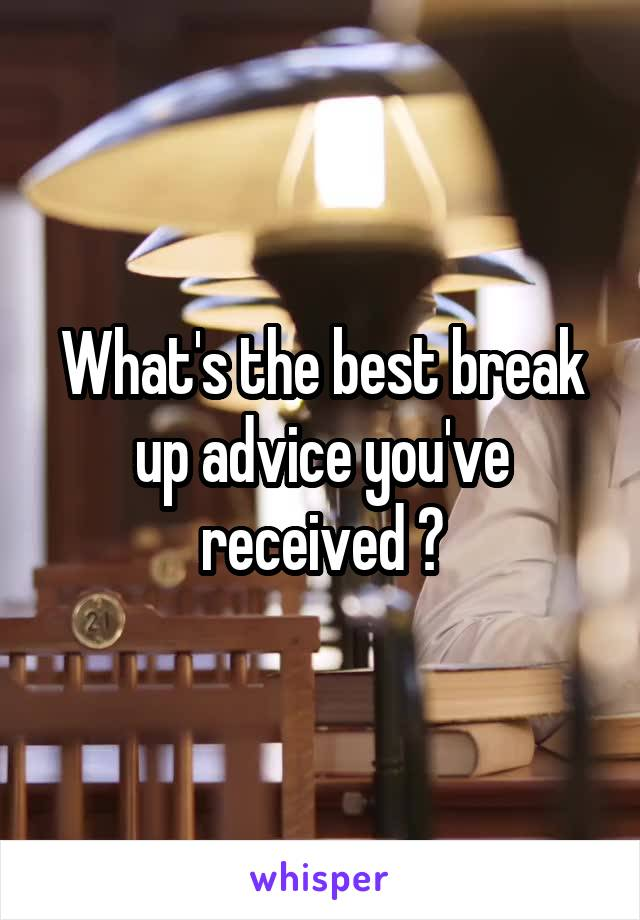 What's the best break up advice you've received ?