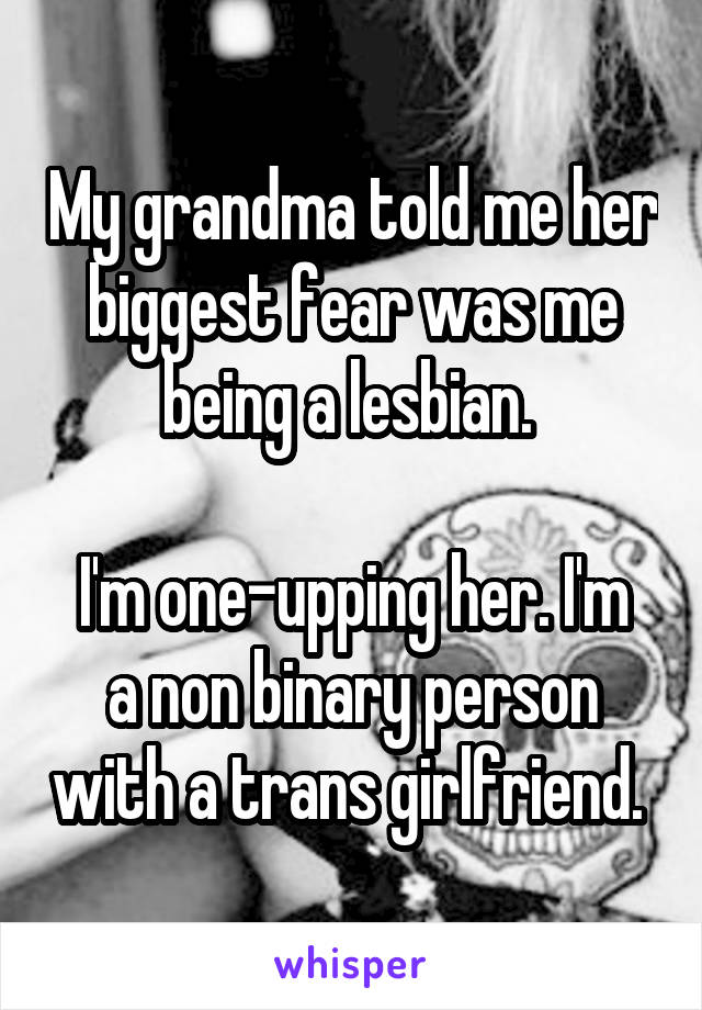 My grandma told me her biggest fear was me being a lesbian.   I'm one-upping her. I'm a non binary person with a trans girlfriend.