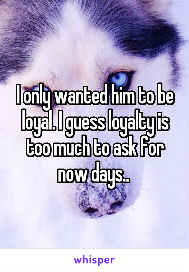 I only wanted him to be loyal. I guess loyalty is too much to ask for now days..