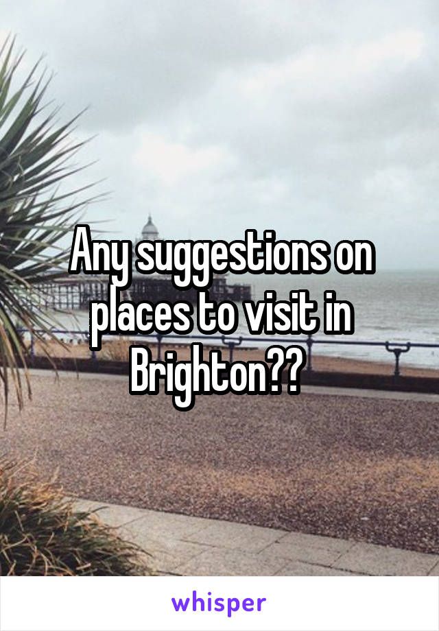 Any suggestions on places to visit in Brighton??