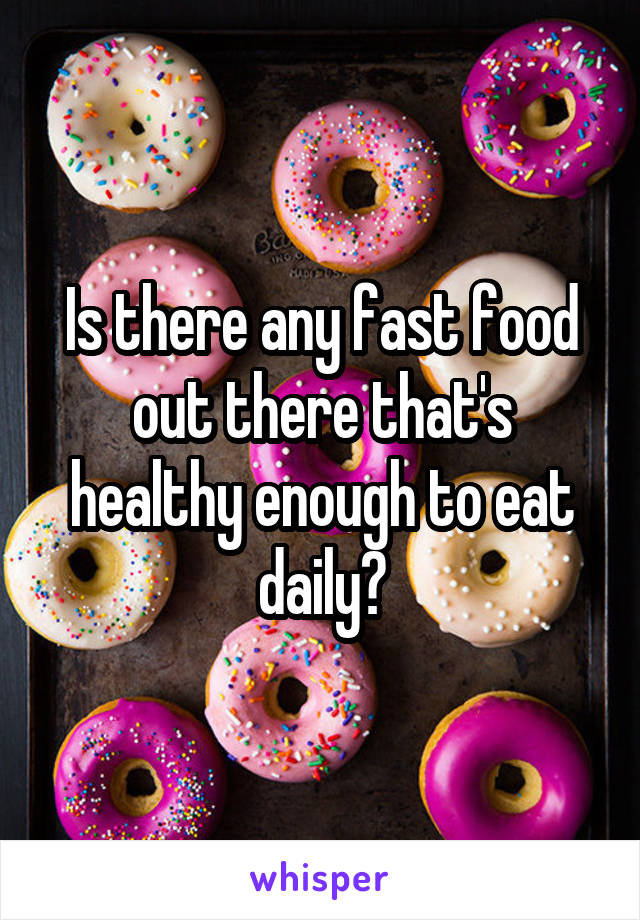 Is there any fast food out there that's healthy enough to eat daily?