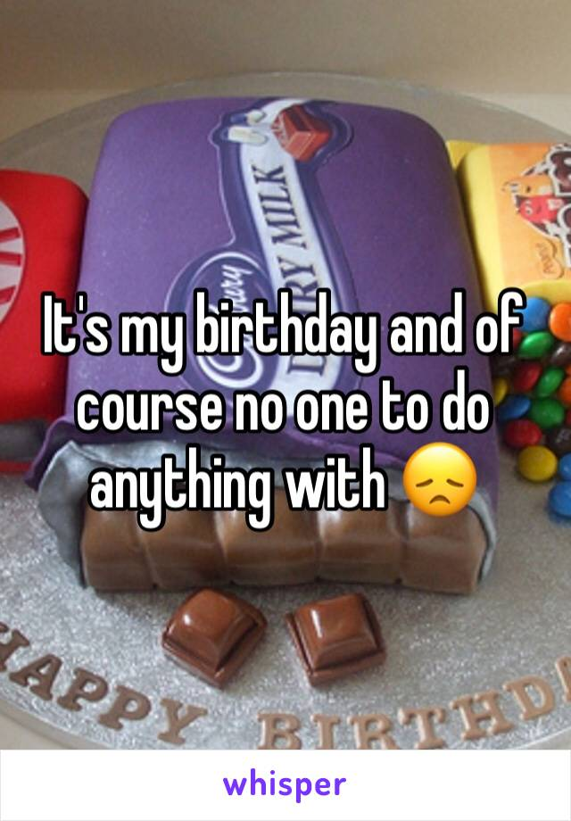 It's my birthday and of course no one to do anything with 😞