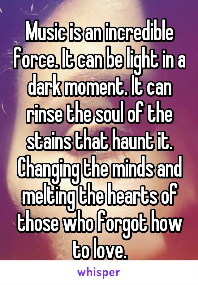Music is an incredible force. It can be light in a dark moment. It can rinse the soul of the stains that haunt it. Changing the minds and melting the hearts of those who forgot how to love.