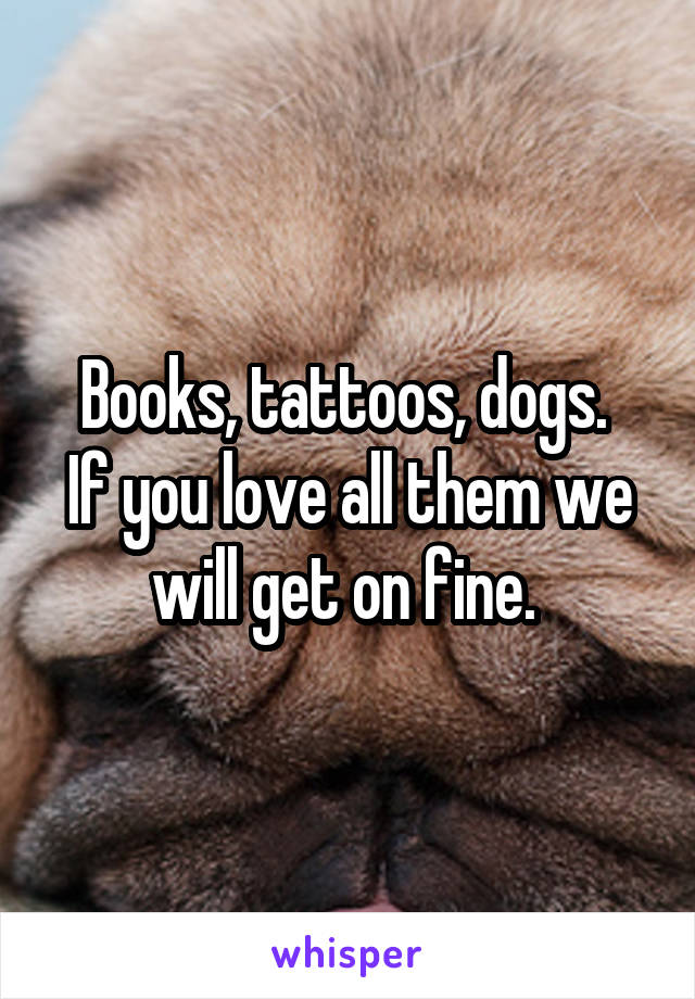 Books, tattoos, dogs.  If you love all them we will get on fine.