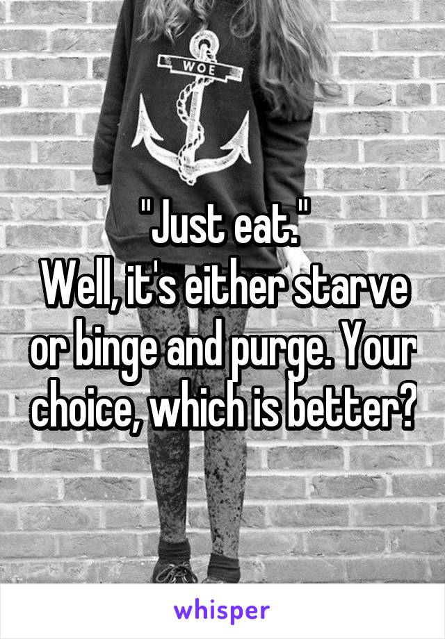 """""""Just eat."""" Well, it's either starve or binge and purge. Your choice, which is better?"""