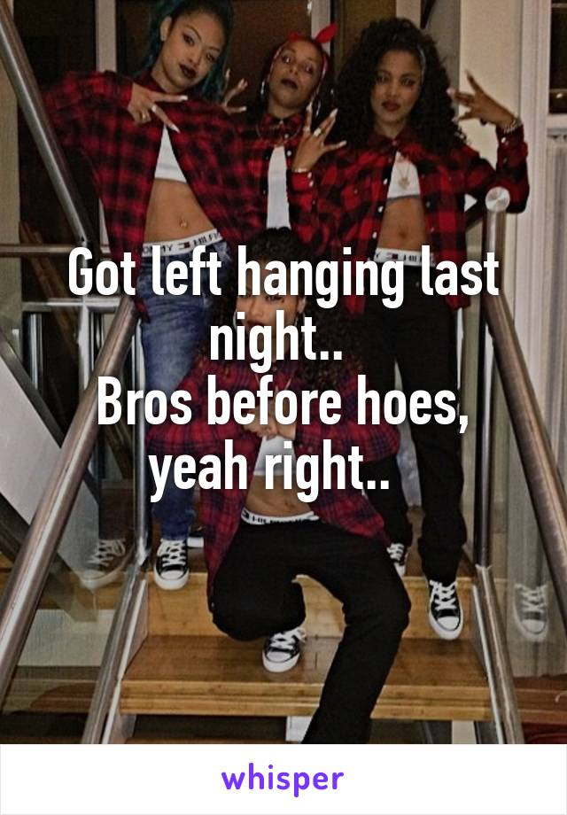 Got left hanging last night..  Bros before hoes, yeah right..