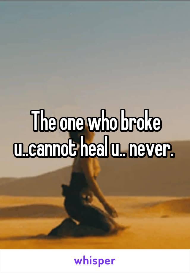 The one who broke u..cannot heal u.. never.