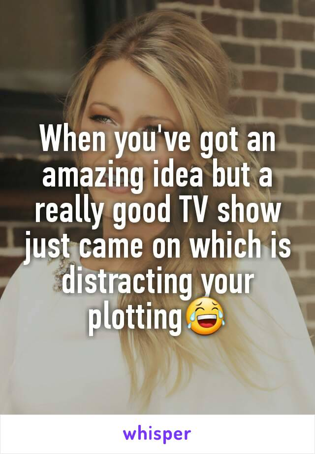When you've got an amazing idea but a really good TV show just came on which is distracting your plotting😂