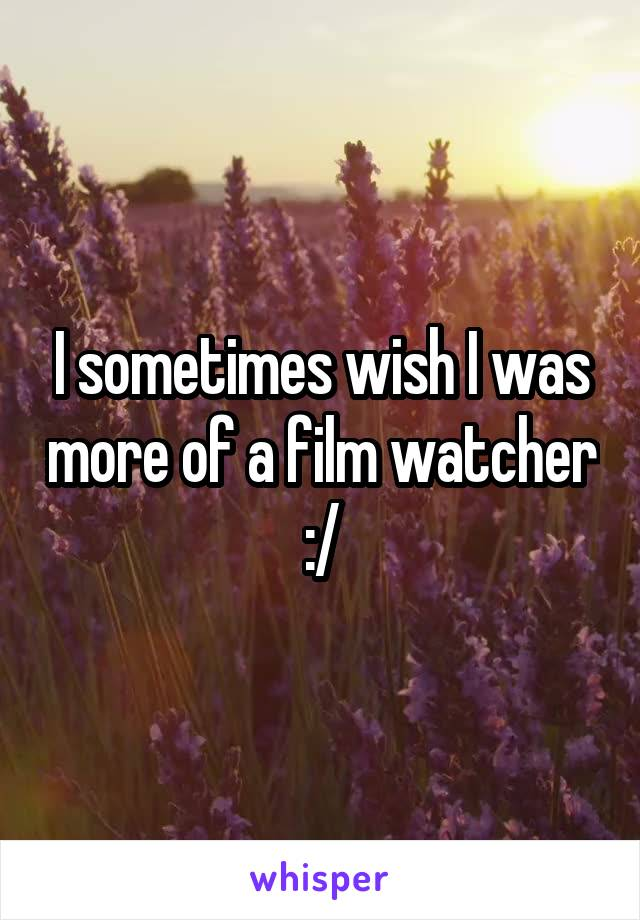I sometimes wish I was more of a film watcher :/