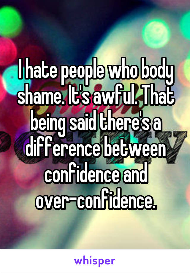 I hate people who body shame. It's awful. That being said there's a difference between confidence and over-confidence.