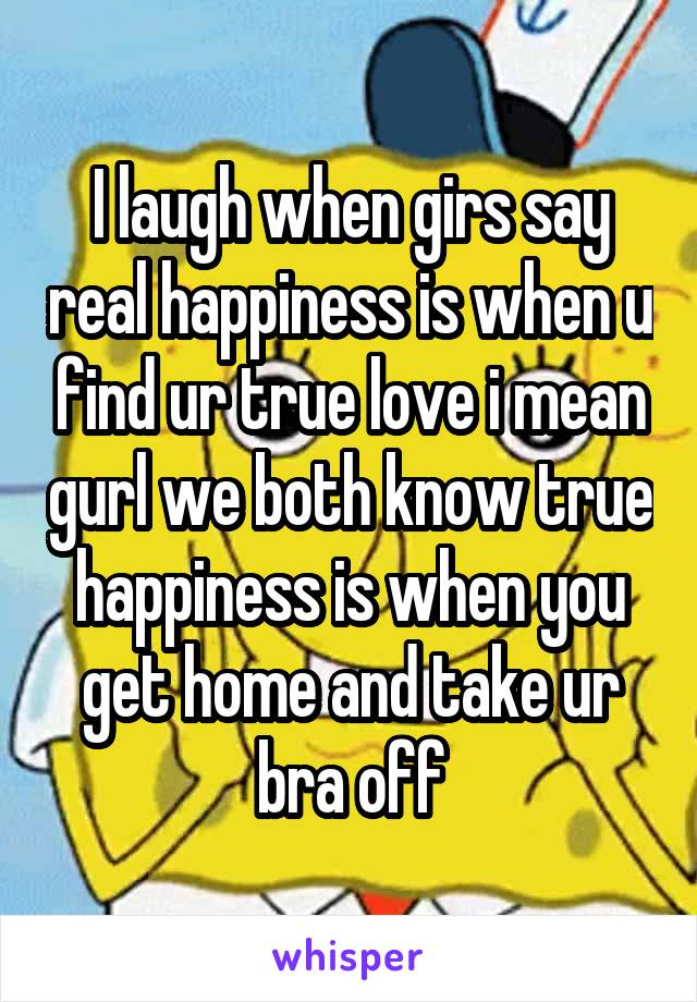 I laugh when girs say real happiness is when u find ur true love i mean gurl we both know true happiness is when you get home and take ur bra off