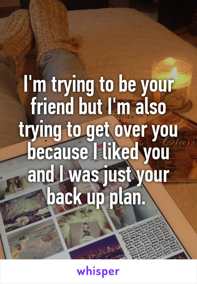 I'm trying to be your friend but I'm also trying to get over you because I liked you and I was just your back up plan.