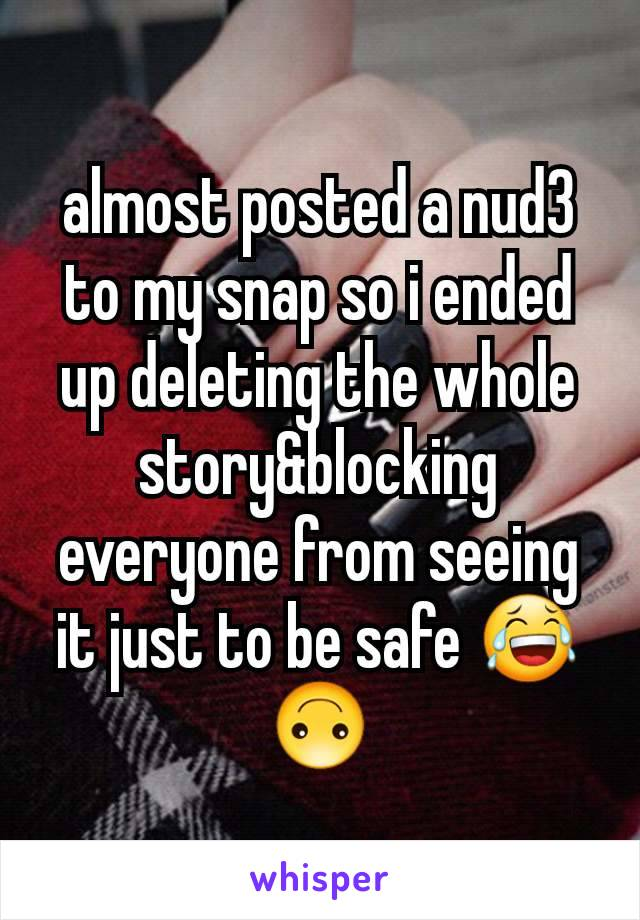 almost posted a nud3 to my snap so i ended up deleting the whole story&blocking everyone from seeing it just to be safe 😂🙃