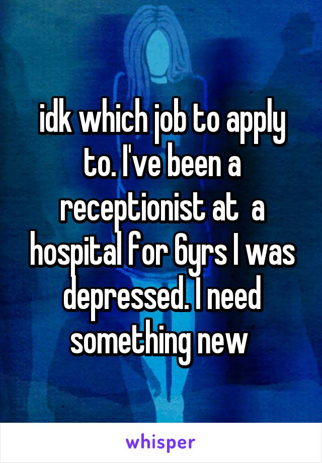 idk which job to apply to. I've been a receptionist at  a hospital for 6yrs I was depressed. I need something new