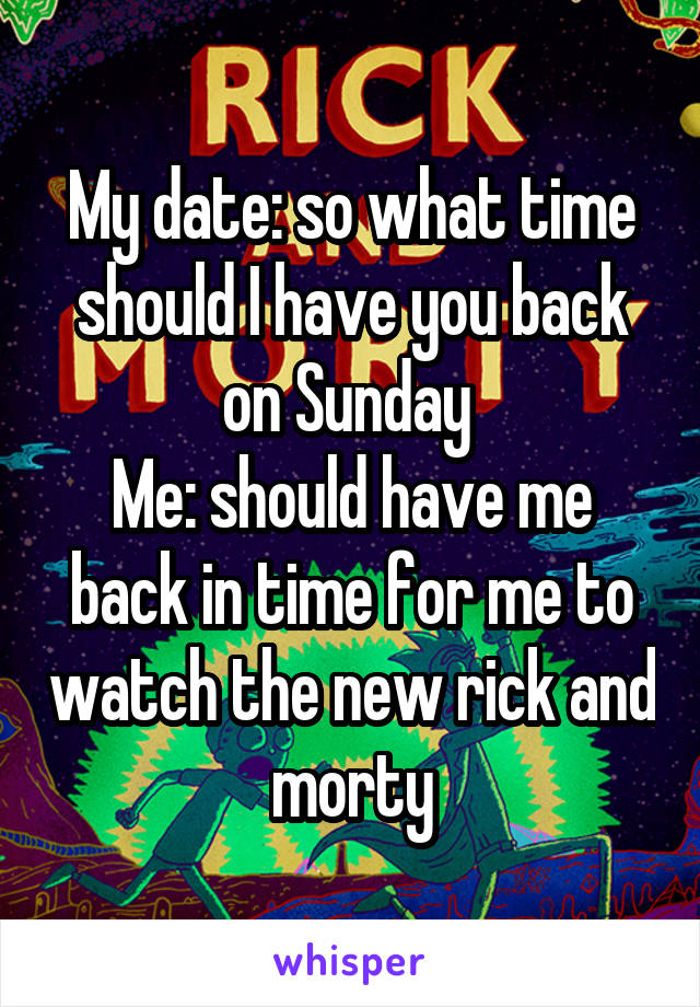 My date: so what time should I have you back on Sunday  Me: should have me back in time for me to watch the new rick and morty