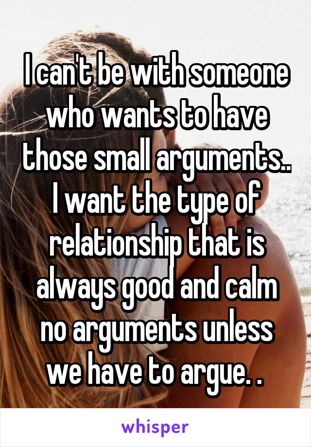I can't be with someone who wants to have those small arguments.. I want the type of relationship that is always good and calm no arguments unless we have to argue. .
