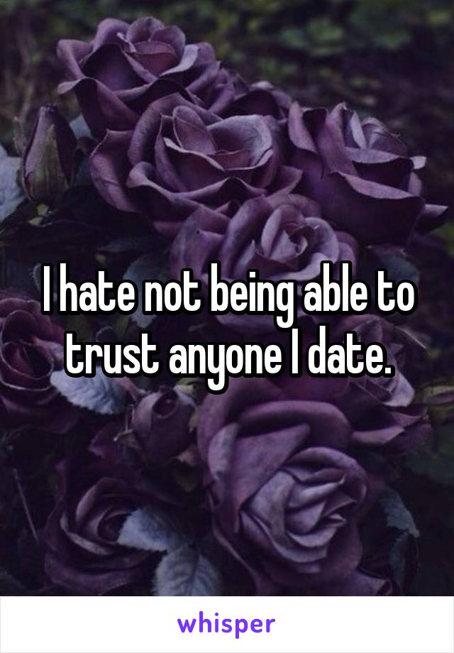 I hate not being able to trust anyone I date.