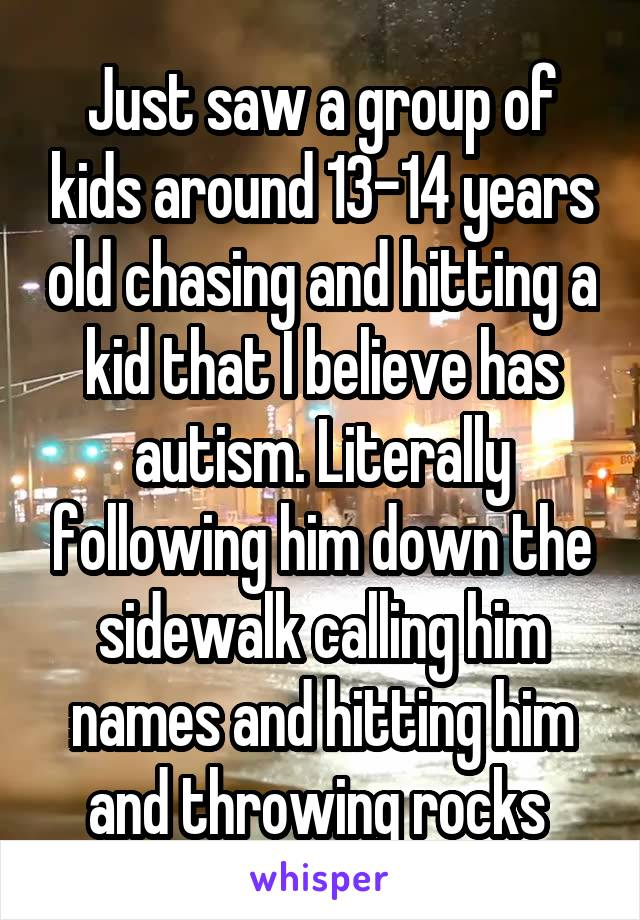 Just saw a group of kids around 13-14 years old chasing and hitting a kid that I believe has autism. Literally following him down the sidewalk calling him names and hitting him and throwing rocks
