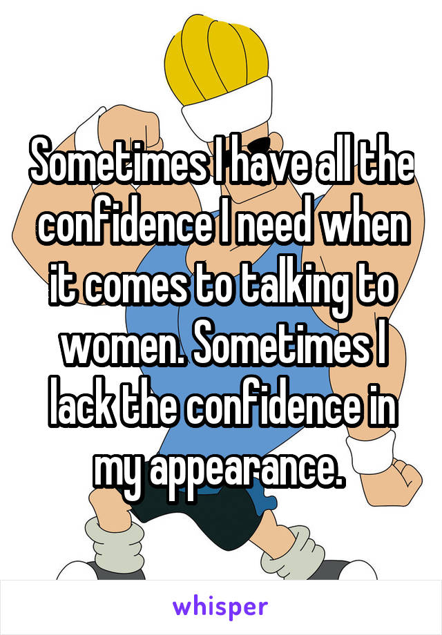 Sometimes I have all the confidence I need when it comes to talking to women. Sometimes I lack the confidence in my appearance.