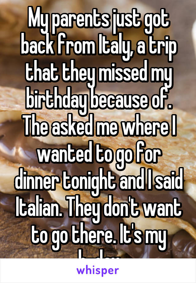 My parents just got back from Italy, a trip that they missed my birthday because of. The asked me where I wanted to go for dinner tonight and I said Italian. They don't want to go there. It's my b-day