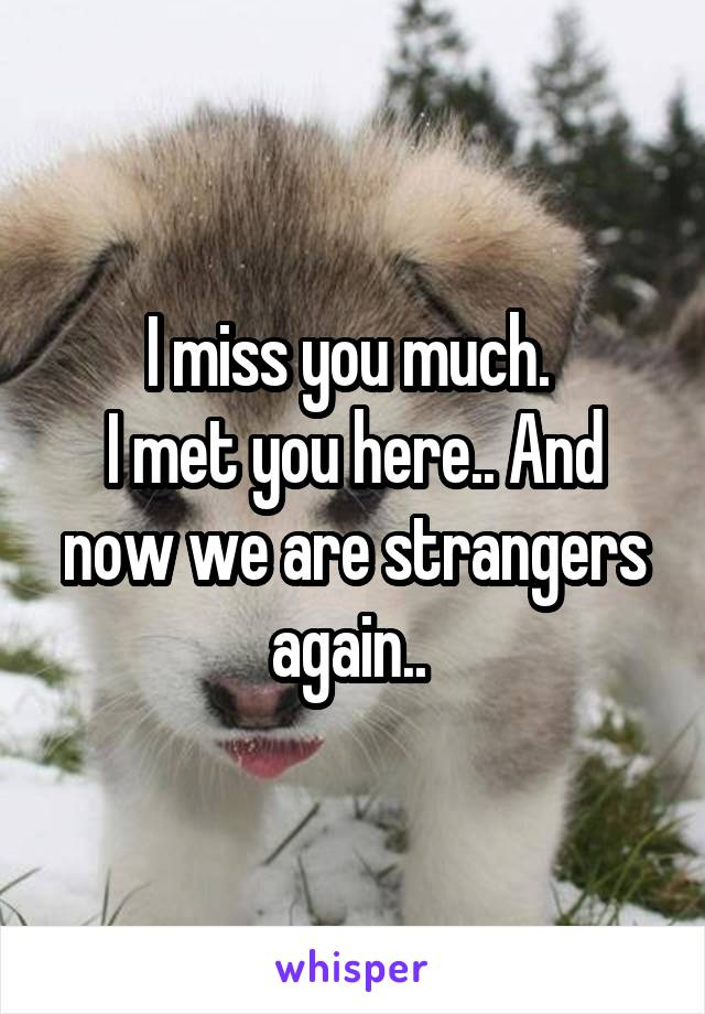 I miss you much.  I met you here.. And now we are strangers again..