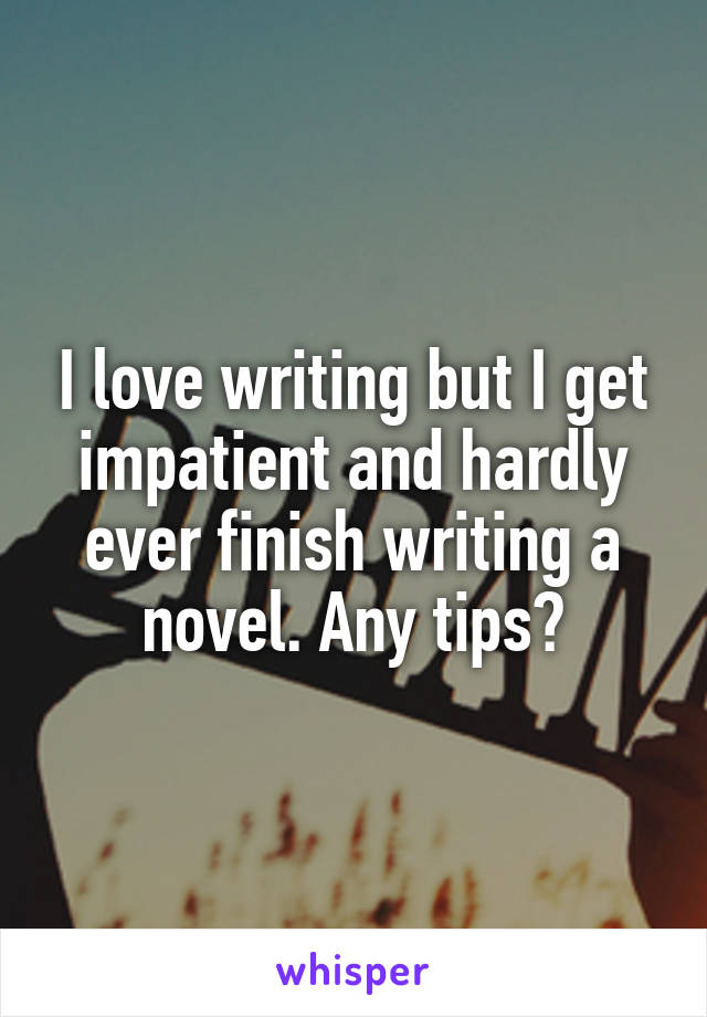 I love writing but I get impatient and hardly ever finish writing a novel. Any tips?