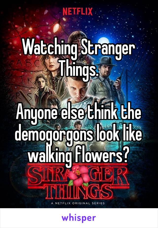 Watching Stranger Things.  Anyone else think the demogorgons look like walking flowers? 🌺