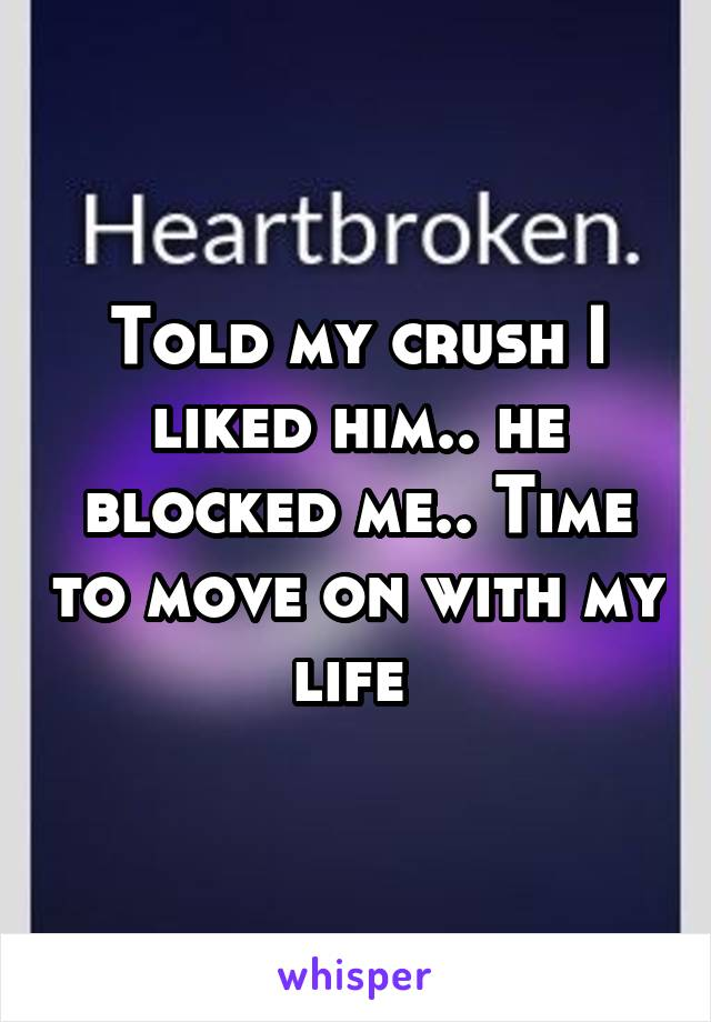 Told my crush I liked him.. he blocked me.. Time to move on with my life
