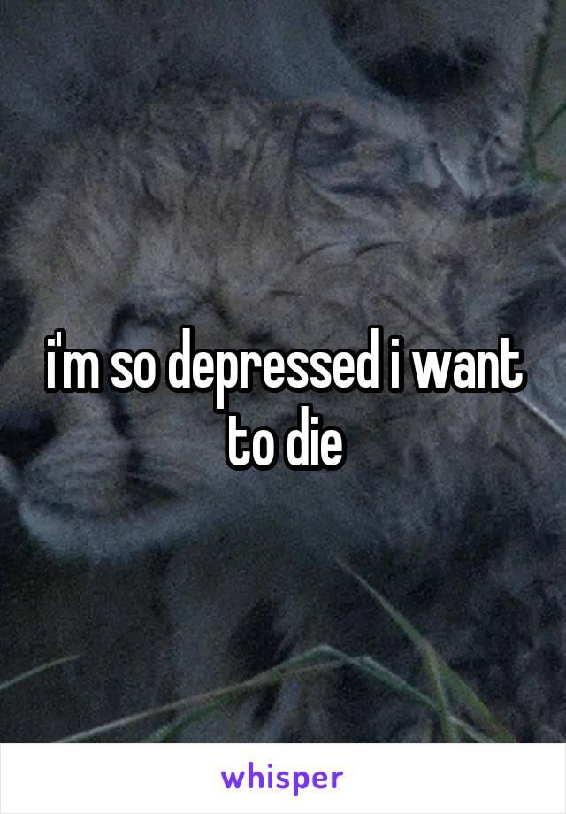 i'm so depressed i want to die