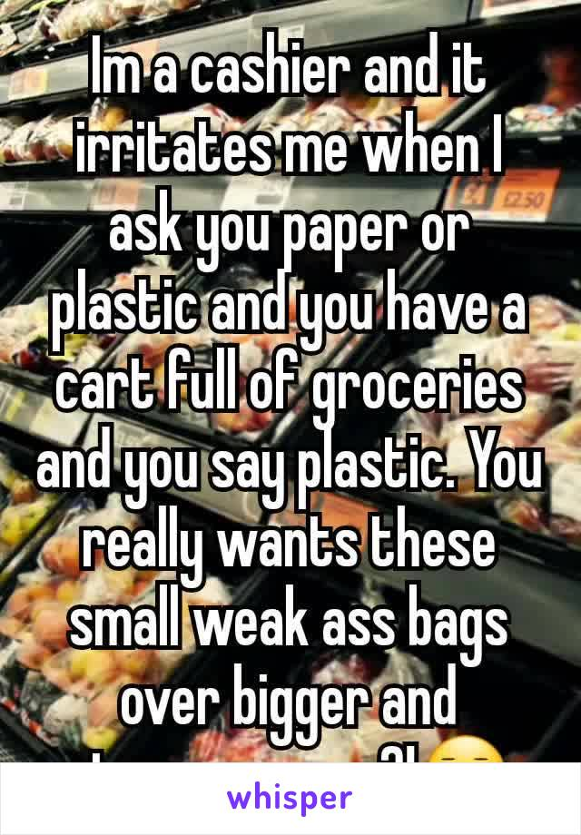 Im a cashier and it irritates me when I ask you paper or plastic and you have a cart full of groceries and you say plastic. You really wants these small weak ass bags over bigger and stronger ones?!😐