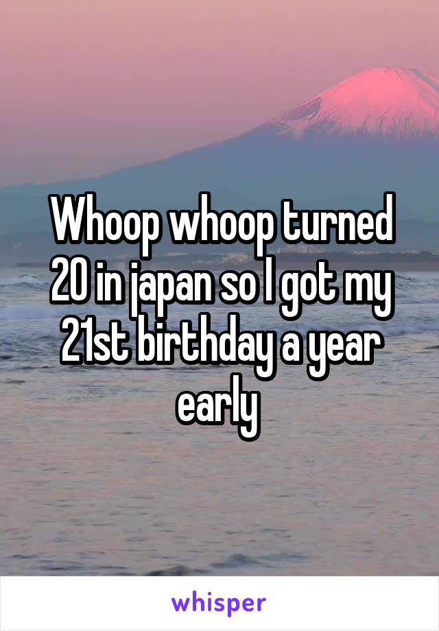 Whoop whoop turned 20 in japan so I got my 21st birthday a year early
