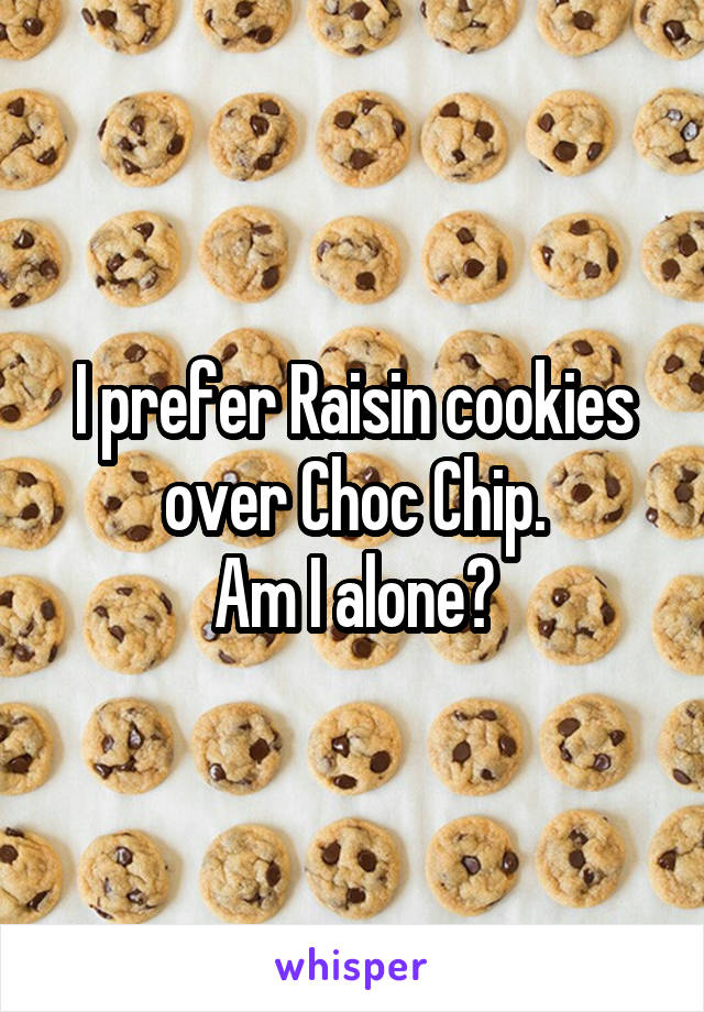 I prefer Raisin cookies over Choc Chip. Am I alone?