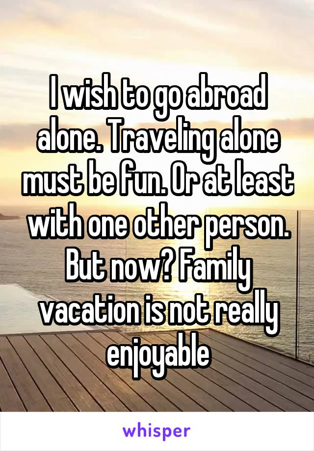 I wish to go abroad alone. Traveling alone must be fun. Or at least with one other person. But now? Family vacation is not really enjoyable