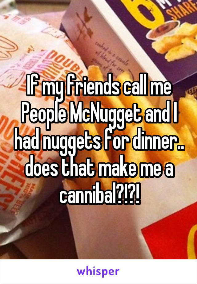 If my friends call me People McNugget and I had nuggets for dinner.. does that make me a cannibal?!?!