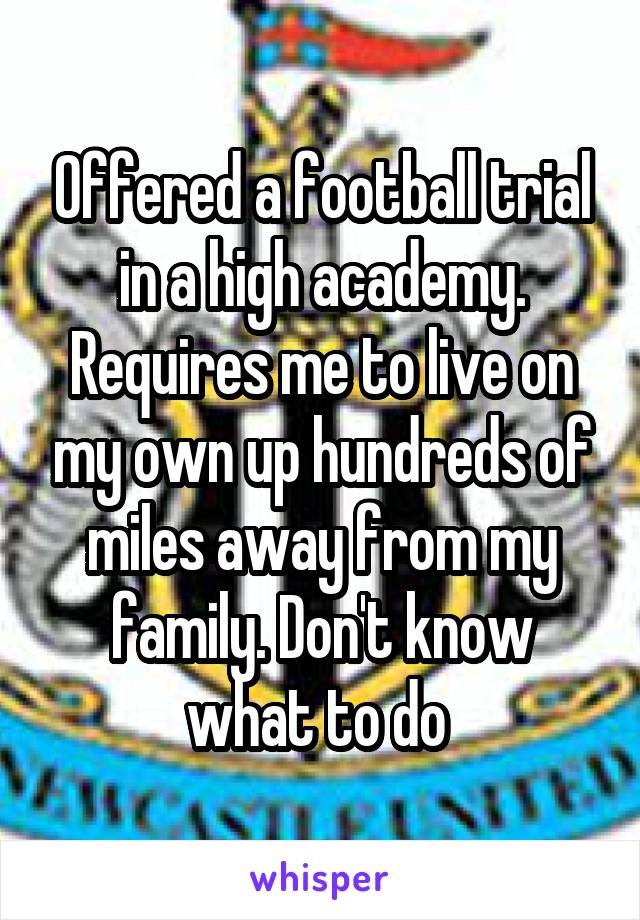 Offered a football trial in a high academy. Requires me to live on my own up hundreds of miles away from my family. Don't know what to do
