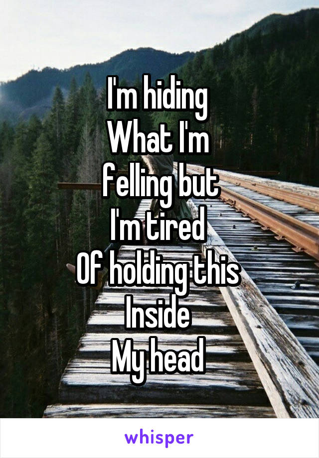 I'm hiding  What I'm  felling but I'm tired  Of holding this  Inside  My head