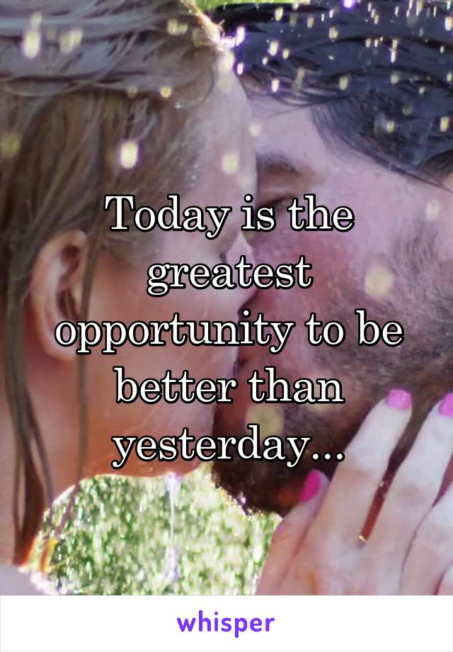 Today is the greatest opportunity to be better than yesterday...