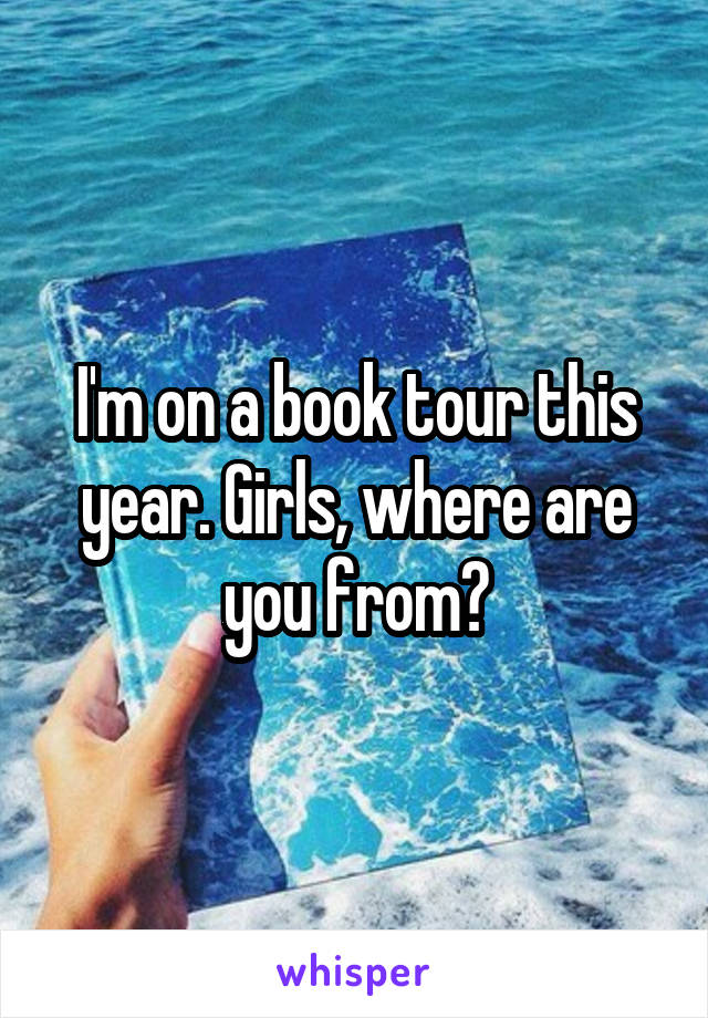 I'm on a book tour this year. Girls, where are you from?