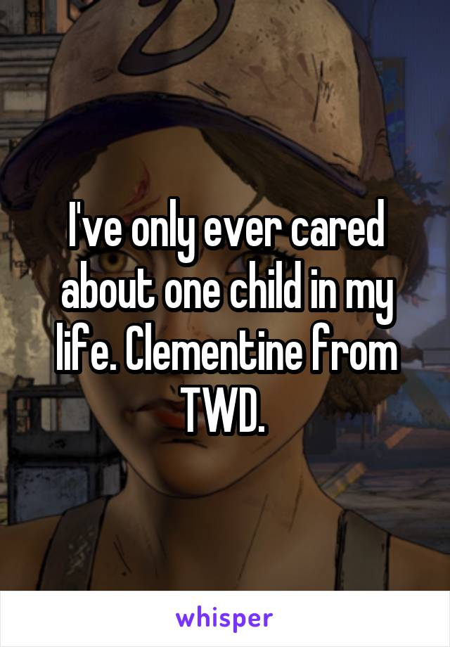 I've only ever cared about one child in my life. Clementine from TWD.
