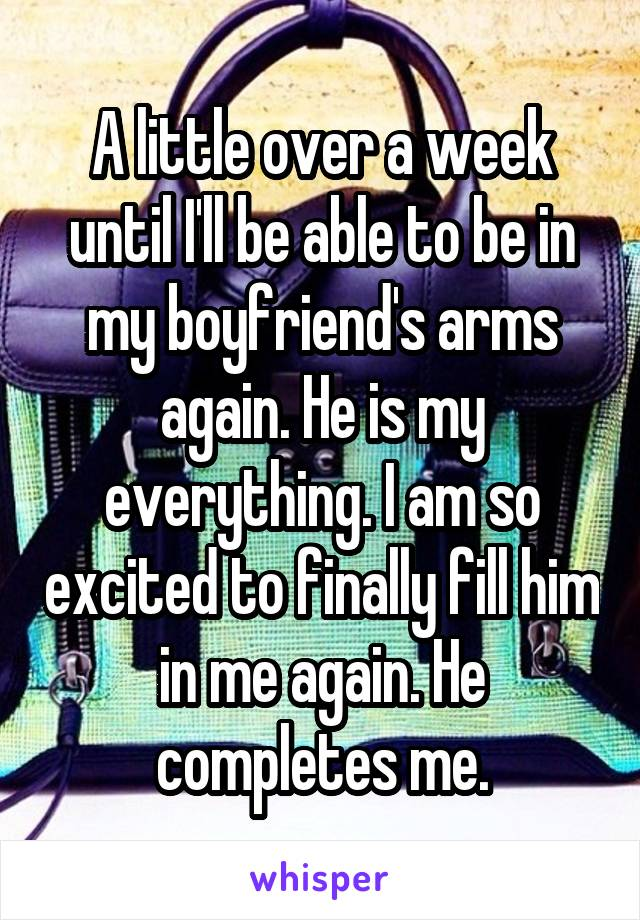 A little over a week until I'll be able to be in my boyfriend's arms again. He is my everything. I am so excited to finally fill him in me again. He completes me.